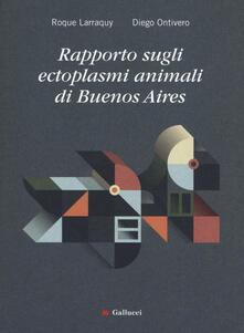 Rapporto sugli ectoplasmi animali di Buenos Aires - Roque Larraquy,Diego Ontivero - copertina