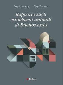 Rapporto sugli ectoplasmi animali di Buenos Aires - Edoardo Balletta,Francesca Erba,Roque Larraquy,Diego Ontivero - ebook