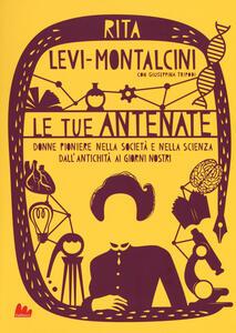 Le tue antenate. Donne pioniere nella società e nella scienza dall'antichità ai giorni nostri - Rita Levi-Montalcini,Giuseppina Tripodi - copertina