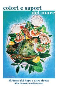 Colori e sapori del mare. Il piatto del Papa e altre ricette - Driussi Emilio Boscolo Sirle - wuz.it