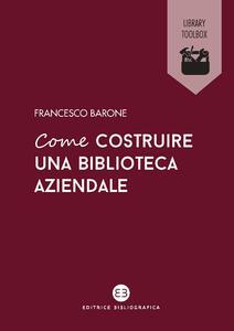 Libro Come costruire una biblioteca aziendale. Welfare culturale e crescita Francesco Barone