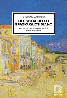Filosofia dello spazio quotidiano. La città, la strada, la casa, luoghi e altri non-luoghi - Stefano Zampieri - copertina