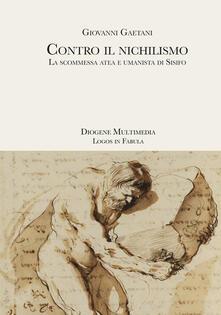 Contro il nichilismo. La scommessa atea e umanista di Sisifo - Giovanni Gaetani - copertina