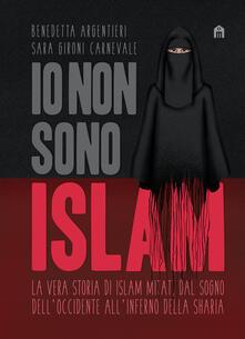 Io non sono Islam. La vera storia di Islam Mitat. Dal sogno dell'Occidente, all'inferno della sharia - Benedetta Argentieri,Sara Gironi Carnevale - copertina