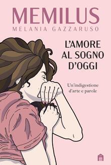 L' amore al sogno d'oggi. Un'indigestione d'arte e parole - Melania Memilus Gazzaruso - copertina