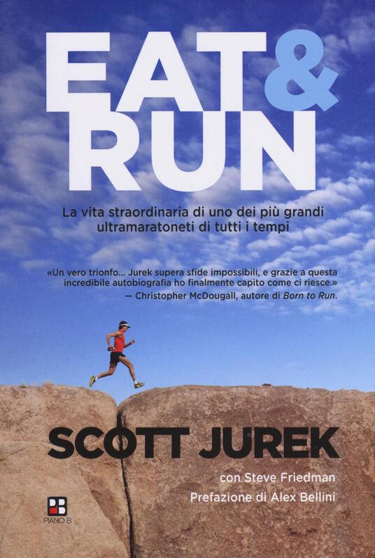 Eat & Run. La vita straordinaria di uno dei più grandi ultramaratoneti di tutti i tempi - Scott Jurek,Steve Friedman - copertina