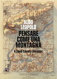 Pensare come una montagna. A Sand County Almanac. Ediz. integrale - Aldo Leopold - copertina