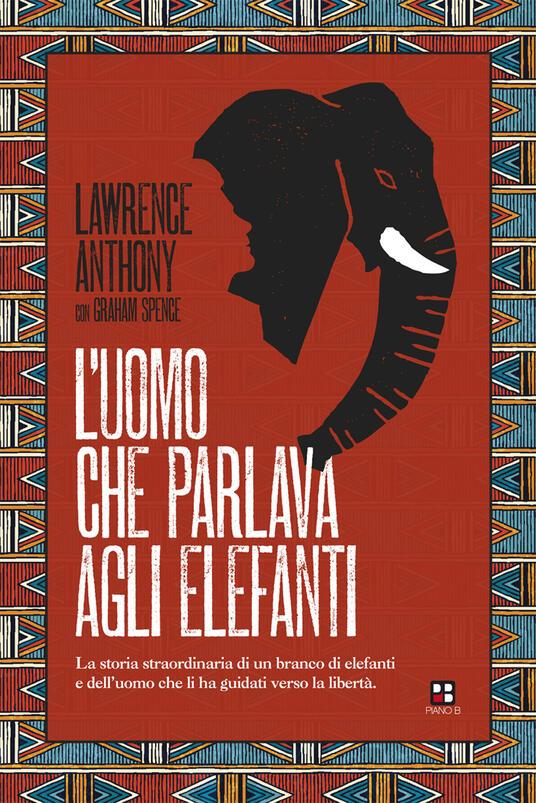 L' uomo che parlava agli elefanti. La storia straordinaria di un branco di elefanti e dell'uomo che li ha guidati verso la libertà - Lawrence Anthony - copertina