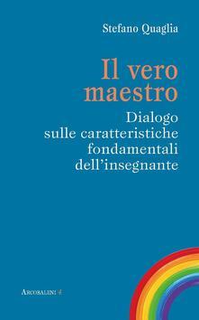 Il vero maestro. Dialogo sulle caratteristiche fondamentali dell'insegnante - Stefano Quaglia - copertina