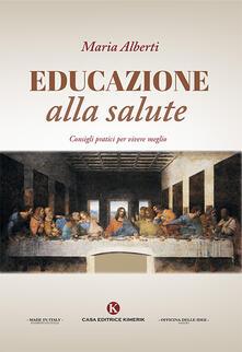 Educazione alla salute. Consigli pratici per vivere meglio - Maria Alberti - copertina