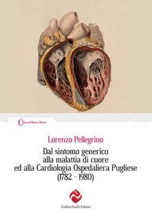 Dal sintomo generico alla malattia di cuore ed alla Cardiologia Ospedaliera Pugliese (1782-1980) - Lorenzo Pellegrino - copertina