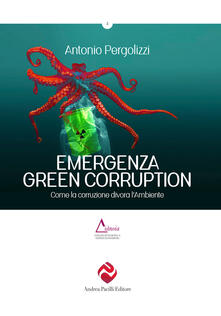 Emergenza green corruption. Come la corruzione divora l'ambiente - Antonio Pergolizzi - copertina