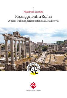 Passaggi lenti a Roma. A piedi tra i luoghi nascosti della Città Eterna - Alessandra La Ruffa - copertina
