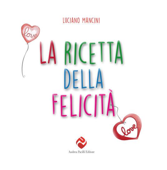 La ricetta della felicità. Ediz. illustrata - Luciano Mancini - copertina
