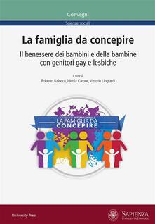 La famiglia da concepire. Il benessere dei bambini e delle bambine con genitori gay e lesbiche. Atti del convegno (Roma, 23-24 giugno 2016) - Roberto Baiocco,Nicola Carone,Vittorio Lingiardi - ebook
