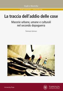 La traccia dell'addio delle cose. Macerie urbane, umane e culturali nel secondo dopoguerra - Tommaso Gennaro - copertina