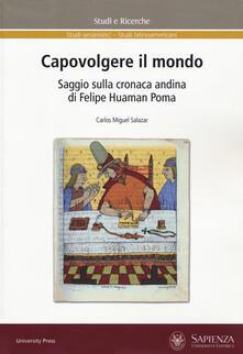 Capovolgere il mondo. Saggio sulla cronaca andina di Felipe Huaman Poma - Carlos Miguel Salazar - copertina