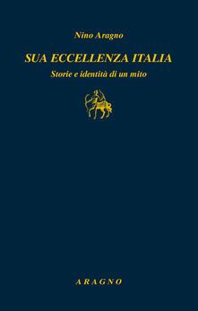 Sua eccellenza Italia. Storie e identità di un mito - Nino Aragno - copertina