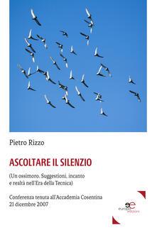 Ascoltare il silenzio. (Un ossimoro. Suggestioni, incanto e realtà nell'era della tecnica) - Pietro Rizzo - copertina