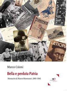 Bella e perduta patria. Memorie di Marco Montanari, 1845-1945