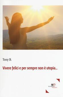 Vivere felici e per sempre non è utopia... - B. Tony - copertina