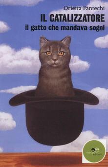 Il catalizzatore. Il gatto che mandava sogni - Orietta Fantechi - copertina