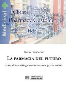 La farmacia del futuro. Corso di marketing e comunicazione per farmacisti - Dario Francolino - copertina