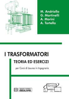 I trasformatori. Teoria ed esercizi per i corsi di laurea in ingegneria - Mauro Andriollo,Giovanni Martinelli,Augusto Morini - copertina
