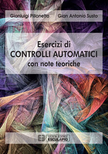 Esercizi di controlli automatici con note teoriche - Gianluigi Pillonetto,Gian Antonio Susto - copertina