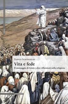 Vita e fede. Il messaggio di Gesù e altre riflessioni sulla religione - Franco Scarmoncin - copertina