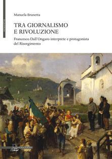 Tra giornalismo e rivoluzione. Francesco Dall'Ongaro interprete e protagonista del Risorgimento - Manuela Brunetta - copertina