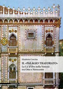 Il «Palagio traforato». La Ca' d'Oro nella Venezia tra Otto e Novecento. Ediz. illustrata - Elisabetta Concina - copertina