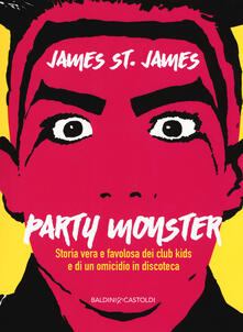 Party monster. Storia vera e favolosa dei club kids e di un omicidio in discoteca - James St. James - copertina