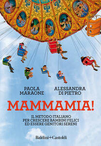 Mammamia! Il metodo italiano per crescere bambini felici ed essere genitori sereni - Paola Maraone,Alessandra Di Pietro - copertina