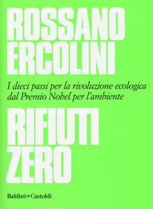 Rifiuti zero. Dieci passi per la rivoluzione ecologica dal Premio Nobel per l'ambiente - Rossano Ercolini - copertina
