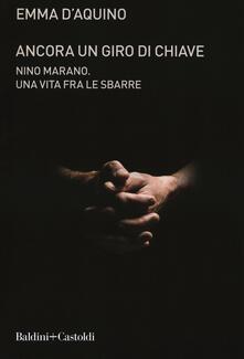 Ancora un giro di chiave. Nino Marano. Una vita fra le sbarre - Emma D'Aquino - copertina