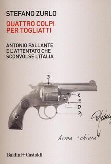 Quattro colpi per Togliatti. Antonio Pallante e l'attentato che sconvolse l'Italia - Stefano Zurlo - copertina