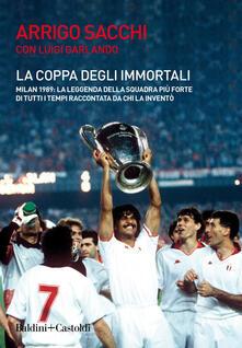 La coppa degli immortali. Milan 1989: la leggenda della squadra più forte di tutti i tempi raccontata da chi la inventò - Arrigo Sacchi,Luigi Garlando - copertina