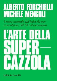 L' arte della supercazzola. Lessico essenziale dell'Italia che non ci meritiamo, dal 1861 al coronavirus - Alberto Forchielli,Michele Mengoli - copertina