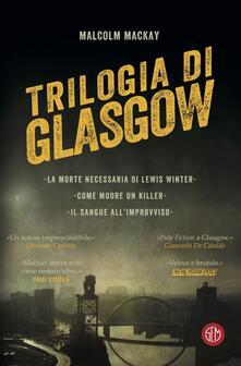 Trilogia di Glasgow: La morte necessaria di Lewis Winter-Come muore un killer-Il sangue all'improvviso - Malcolm MacKay,Laura Grandi,Stefano Tettamanti - ebook