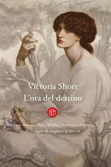 L' ora del destino. Jane Austen, Mary Shelley, Giovanna D'Arco. Il coraggio di scegliere la libertà - Alessandra Osti,Victoria Shorr - ebook