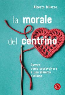 La morale del centrino. Ovvero come sopravvivere a una mamma siciliana - Alberto Milazzo - ebook