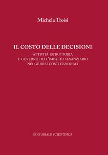 Il costo delle decisioni. Attività istruttoria e governo dell'impatto finanziario nei giudizi costituzionali - Michela Troisi - copertina