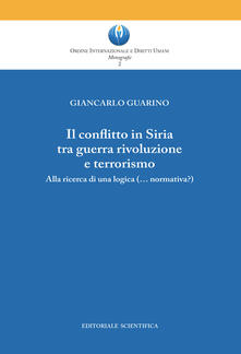 Il conflitto in Siria tra guerra rivoluzione e terrorismo. Alla ricerca di una logica (normativa?) - Giancarlo Guarino - copertina
