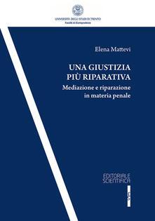 Una giustizia più riparativa. Mediazione e riparazione in matria penale - Elena Mattevi - copertina