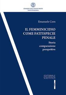 Il femminicidio come fattispecie penale. Storia comparazione prospettive - Emanuele Corn - copertina