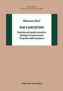 OGM e agricoltura. Evoluzione del quadro normativo, strategie di comunicazione, prospettive dell'innovazione - Eleonora Sirsi - copertina