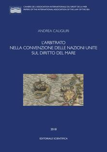 L' arbitrato nella convenzione delle Nazioni Unite sul diritto del mare - Andrea Caligiuri - copertina
