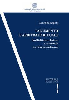 Fallimento e arbitrato rituale. Profili di interrelazione e autonomia tra i due procedementi - Laura Baccaglini - copertina