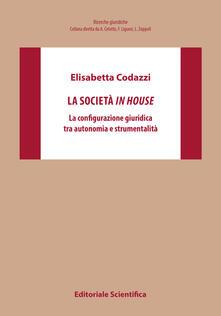 La società in house. La configurazione giuridica tra autonomia e strumentalità - Elisabetta Codazzi - copertina